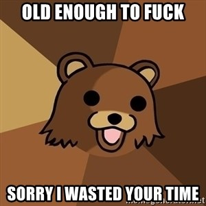 Pedobear - Old enough to fuck sorry i wasted your time