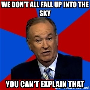 Bill O'Reilly Proves God - we don't all fall up into the sky you can't explain that