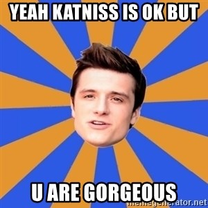 typical josh - Yeah Katniss is ok but  U are GORGEOUS
