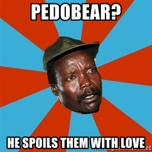 Kony 2012 DD - pedobear? he spoils them with love