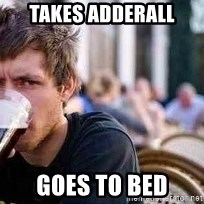 The Lazy College Senior - Takes adderall Goes to bed