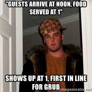 """Scumbag Steve - """"guests arrive at noon, food served at 1"""" shows up at 1, first in line for grub"""