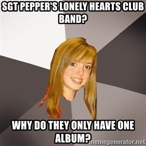 Musically Oblivious 8th Grader - SGt pepper's lonely hearts club band? why do they only have one album?
