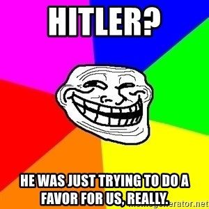 Trollface - hitler? He was just trying to do a favor for us, really.