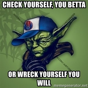 Street Yoda - check yourself, You Betta Or Wreck YOurself YOu WiLL