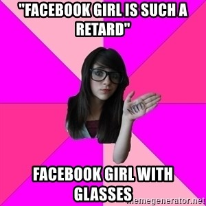 "Idiot Nerd Girl - ""FAcebook girl is such a retard"" Facebook girl with glasses"