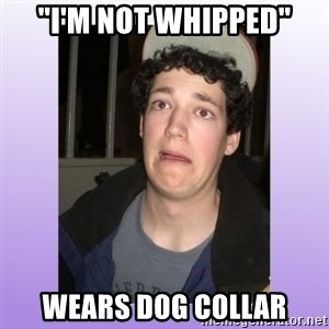 "Desperate Boyfriend - ""I'm not whipped"" Wears dog collar"