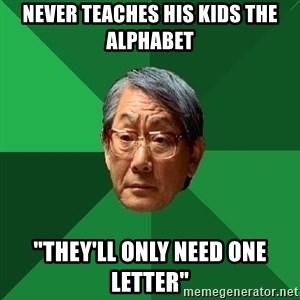 """High Expectations Asian Father - never teaches his kids the alphabet """"THEY'LL ONLY NEED ONE LETTER"""""""