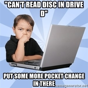 "Programmers son - ""can't read disc in drive d"" put some more pocket change in there"