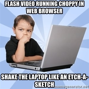 Programmers son - flash video running choppy in web browser shake the laptop like an etch-a-sketch