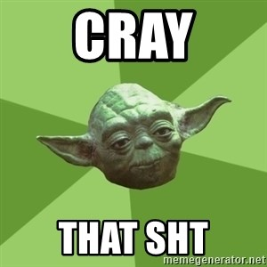 Advice Yoda Gives - Cray that sht