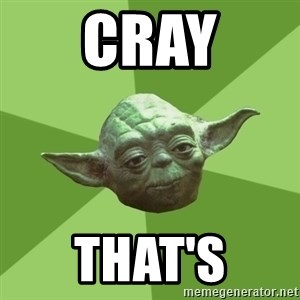Advice Yoda Gives - cray that's