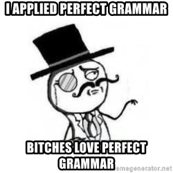 Feel Like A Sir - I applied perfect grammar bitches love perfect grammar