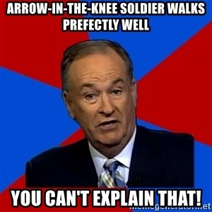 Bill O'Reilly Proves God - arrow-in-the-knee soldier walks prefectly well you can't explain that!