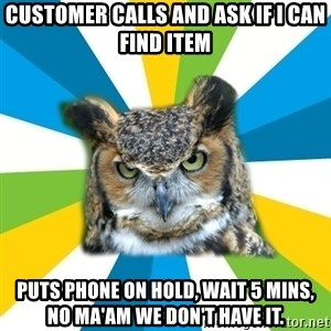 Old Navy Owl - Customer calls and ask if i can find item puts phone on hold, wait 5 mins, no ma'am we don't have it.