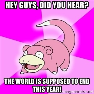 Slowpoke - Hey guys, did you hear? The world is supposed to end this year!