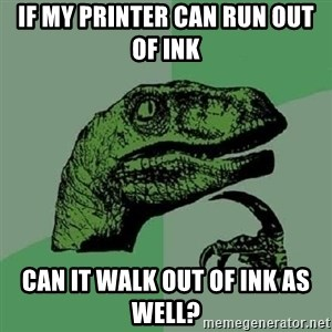 Philosoraptor - If my printer can run out of ink Can it walk out of ink as well?