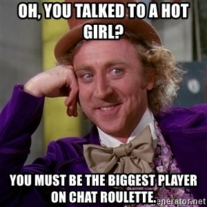 Willy Wonka - Oh, you talked to a hot girl? you must be the biggest player on chat roulette.