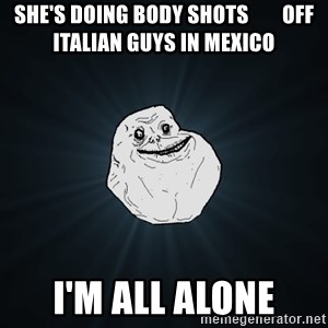 Forever Alone - she's doing body shots        off italian guys in mexico I'm all alone