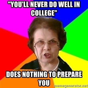 """teacher - """"you'll never do well in college"""" does nothing to prepare you"""