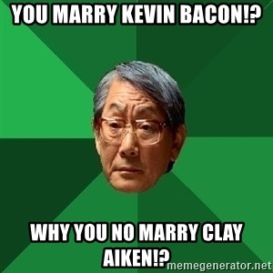 High Expectations Asian Father - you marry kevin bacon!? why you no marry clay aiken!?