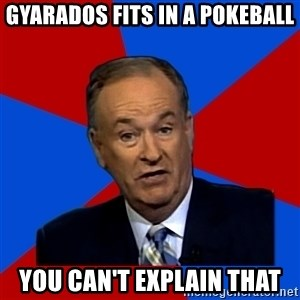 Bill O'Reilly Proves God - Gyarados fits in a pokeball you can't explain that