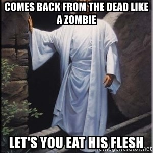 Hell Yeah Jesus - comes back from the dead like a zombie let's you eat his flesh