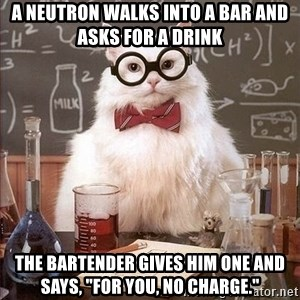 "Chemistry Cat - A Neutron walks into a bar and asks for a drink the bartender gives him one and says, ""For you, no charge."""