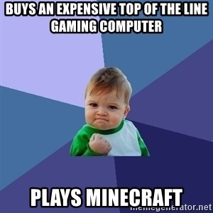 Success Kid - Buys an EXPENSIVE TOP OF THE LINE GAMING COMPUTER PLAYS MINECRAFT