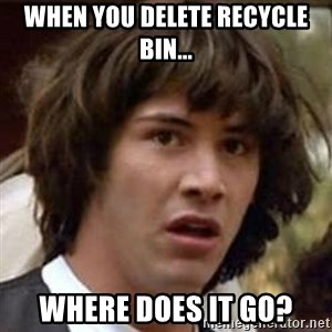 Conspiracy Keanu - When you delete recycle bin... Where does it go?