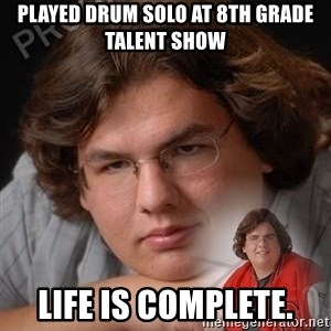 PTSD Drumline Kid - played drum solo at 8th grade talent show life is complete.