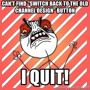 "iHate - Can't find ""Switch back to the old channel design"" button I QUIT!"