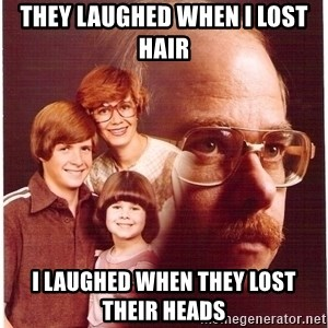 Vengeance Dad - they laughed when i lost hair i laughed when they lost their heads