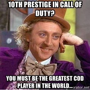 Willy Wonka - 10th prestige in call of duty? you must be the greatest cod player in the world...