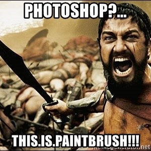 This Is Sparta Meme - Photoshop?... this.is.paintbrush!!!
