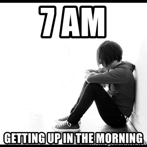 First World Problems - 7 AM Getting up in the morning