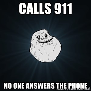 Forever Alone - calls 911 no one answers the phone