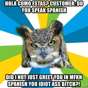 Old Navy Owl - Hola como estas? customer: do you speak spanish DID I NOT JUST GREET YOU IN MFKN SPANISH YOU IDIOT ASS BITCH?!