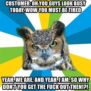 Old Navy Owl - customer: oh you guys look busy today, wow you must be tired yeah, we are, and yeah, i am. so why don't you get the fuck out then!?!