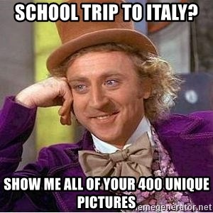 Willy Wonka - school trip to italy? show me all of your 400 unique pictures