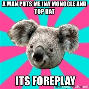 Koala Roleador - A MAN PUTS ME INA MONOCLE AND TOP HAT  ITS FOREPLAY