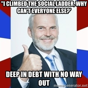 "Idiot Anti-Communist Guy - ""i climbed the social ladder, why can't everyone else?' deep in debt with no way out"