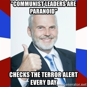 "Idiot Anti-Communist Guy - ""communist leaders are paranoid"" checks the terror alert every day"
