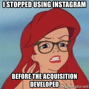 Hipster Ariel - i stopped using INstagram before the acquisition developed
