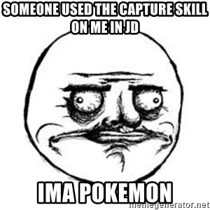 Me Gusta face - someone used the capture skill on me in JD ima pokemon