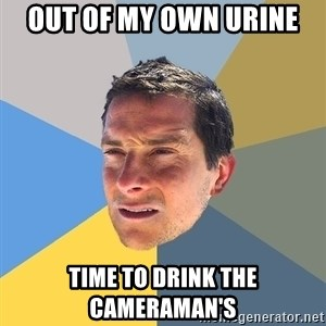 Bear Grylls - out of my own urine time to drink the cameraman's