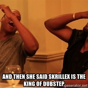 Jay-Z & Kanye Laughing - and then she said skrillex is the king of dubstep