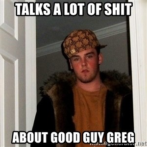 Scumbag Steve - TALKS A LOT OF SHIT ABOUT GOOD GUY GREG