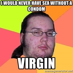Butthurt Dweller - i would never have sex without a condom virgin