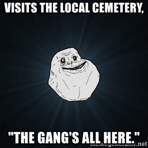 "Forever Alone - VisIts the local cemetery, ""the gang's all here."""